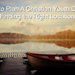 How to Plan A Christian Youth Camp:  Finding the Right Location
