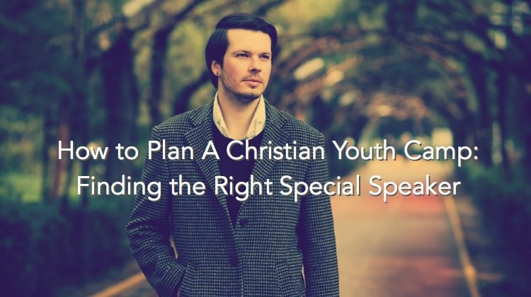 How to Plan A Christian Youth Camp - Finding the Right Special Speaker