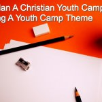 How to Plan A Christian Youth Camp Picking A Youth Camp Theme