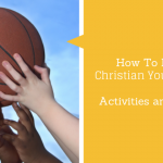How To Plan A Christian Youth Camp:  Activities and Games