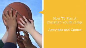 How To Plan A Christian Youth Camp - Activities and Games