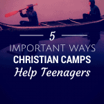 Five Important Ways Christian Camps Help Teenagers