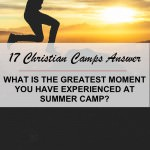 17 Christian Camps Answer: What is the greatest moment you have experienced at summer camp?