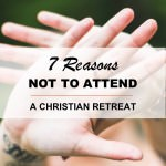 7 Reasons NOT to Attend a Christian Retreat