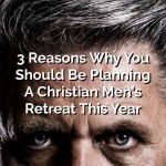 3 Reasons Why You Should Be Planning A Christian Men's Retreat This Year