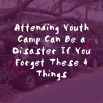 Attending Youth Camp Can Be a Disaster If You Forget These 4 Things