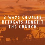 3 Ways Couples Retreats Benefit the Church
