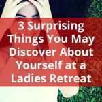 3 Surprising Things You May Discover About Yourself at a Ladies Retreat