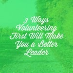 3 Ways Volunteering First Will Make You a Better Leader