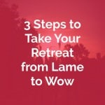 3 Steps to Take Your Retreat from 'Lame' to 'Wow'
