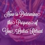 How to Determine the Purpose of Your Ladies' Retreat