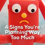 4 Signs You're Planning Way Too Much