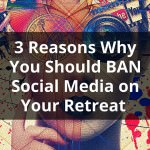 3 Reasons Why You Should Ban Social Media from Your Retreat