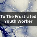 To The Frustrated Youth Worker