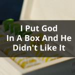 I Put God in a Box and He Didn't Like it!