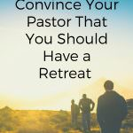 How to Convince Your Pastor That You Should Have a Retreat