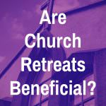 Are Church Retreats Beneficial?