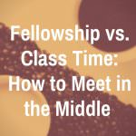 Fellowship vs. Class Time: How to Meet in the Middle