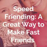 Speed Friending: A Great Way to Make Fast Friends