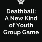 Deathball – A New Kind of Youth Group Game