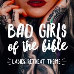 Bad Girls of the Bible – A Spiritual Mindset Ladies Retreat Theme